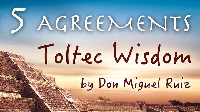 These 5 Toltec Agreements Will Change Your Life If You Live By Them